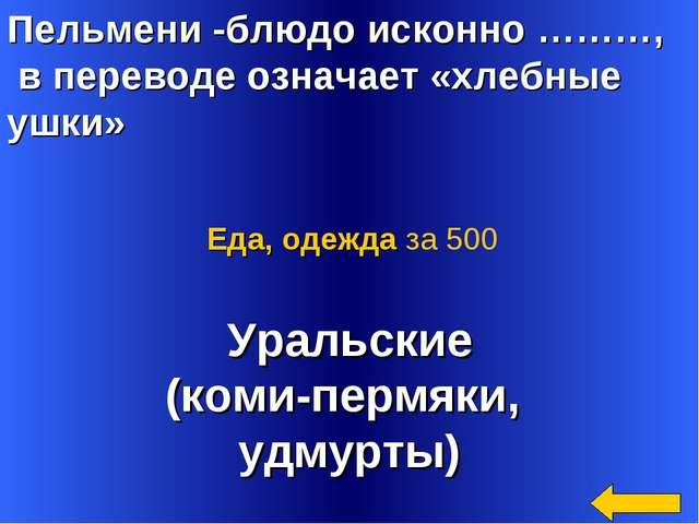 Пельмени -блюдо исконно ………, в переводе означает «хлебные ушки» Уральские (ко...