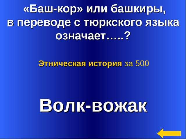«Баш-кор» или башкиры, в переводе с тюркского языка означает…..? Волк-вожак...
