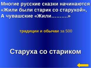 Многие русские сказки начинаются «Жили были старик со старухой», А чувашские