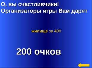 О, вы счастливчики! Организаторы игры Вам дарят 200 очков жилище за 400