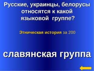 Русские, украинцы, белорусы относятся к какой языковой группе? славянская гру