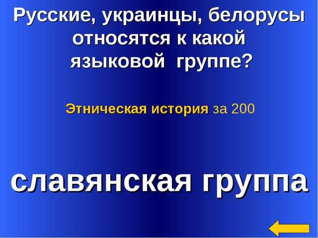 Русские, украинцы, белорусы относятся к какой языковой группе? славянская гру...