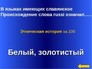 В языках имеющих славянское Происхождение слова russi означал….. Белый, золо