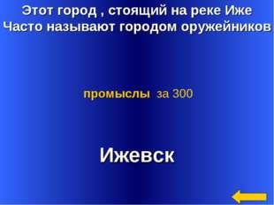 Этот город , стоящий на реке Иже Часто называют городом оружейников Ижевск пр