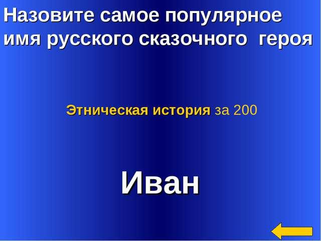 Назовите самое популярное имя русского сказочного героя Иван Этническая истор...