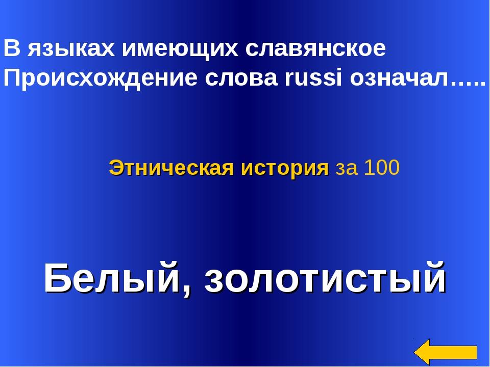 В языках имеющих славянское Происхождение слова russi означал….. Белый, золо...