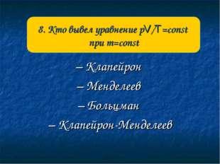 – Клапейрон – Менделеев – Больцман – Клапейрон-Менделеев 8. Кто вывел уравнен
