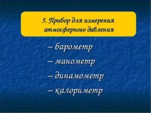 – барометр – манометр – динамометр – калориметр 5. Прибор для измерения атмос