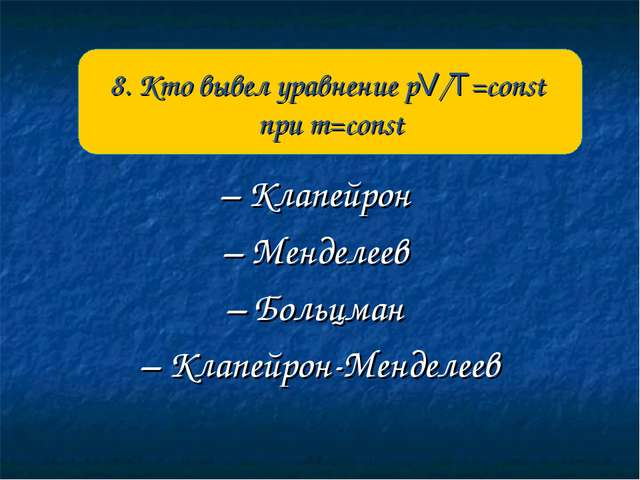 – Клапейрон – Менделеев – Больцман – Клапейрон-Менделеев 8. Кто вывел уравнен...