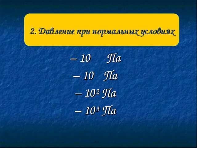 – 10 Па – 10 Па – 10² Па – 10³ Па 2. Давление при нормальных условиях