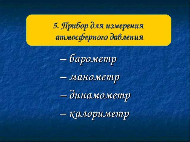 – барометр – манометр – динамометр – калориметр 5. Прибор для измерения атмос...