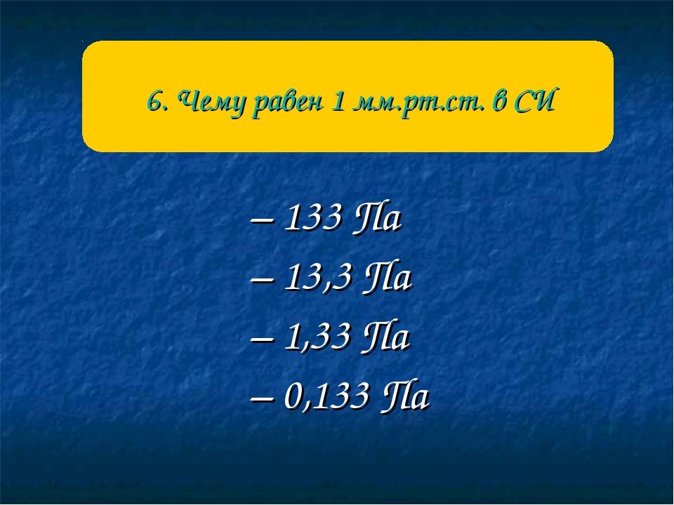 – 133 Па – 13,3 Па – 1,33 Па – 0,133 Па 6. Чему равен 1 мм.рт.ст. в СИ