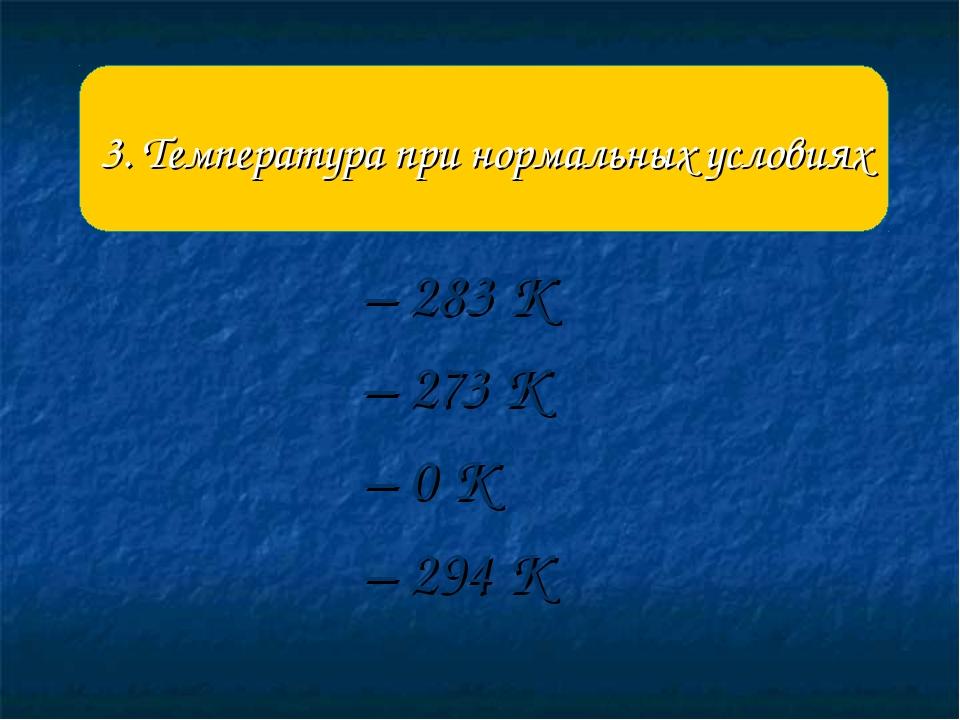 – 283 К – 273 К – 0 К – 294 К 3. Температура при нормальных условиях