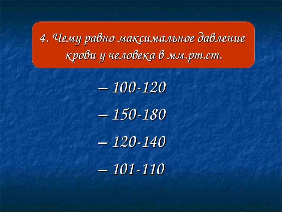– 100-120 – 150-180 – 120-140 – 101-110 4. Чему равно максимальное давление к...
