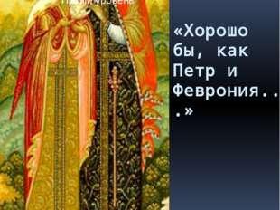 «Хорошо бы, как Петр и Феврония...»