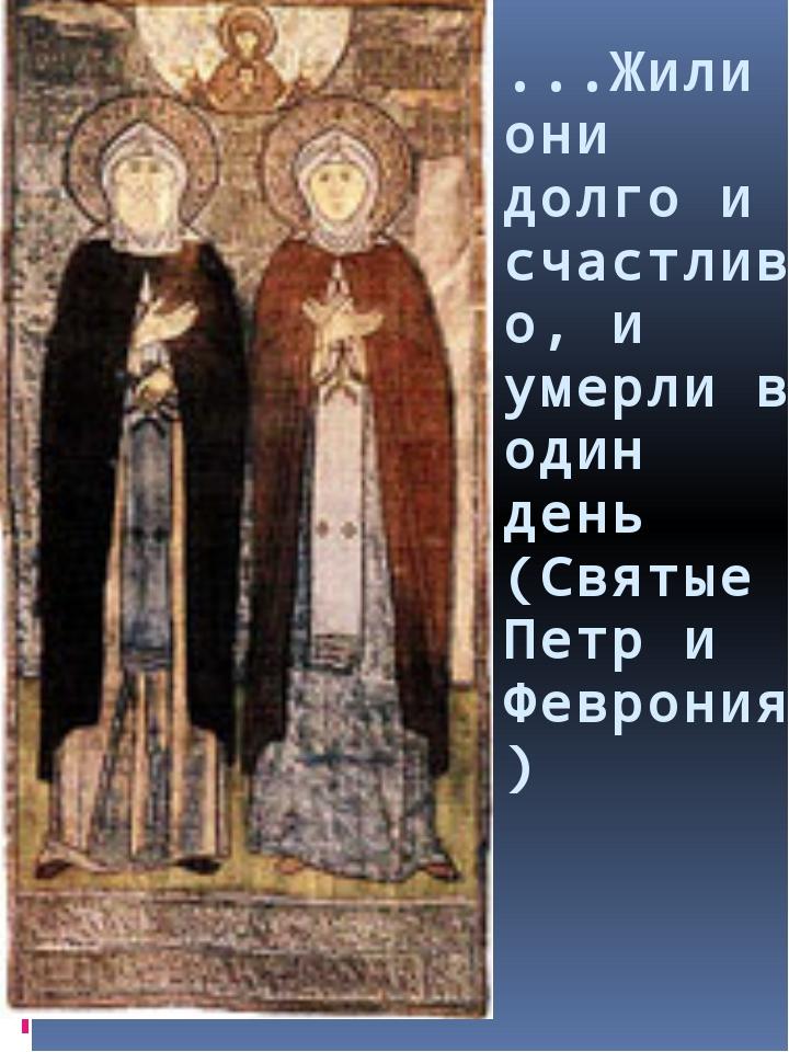 ...Жили они долго и счастливо, и умерли в один день (Святые Петр и Феврония)