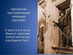 Орловская наступательная операция «Кутузов» 5 августа в 5 часов 45минут совет