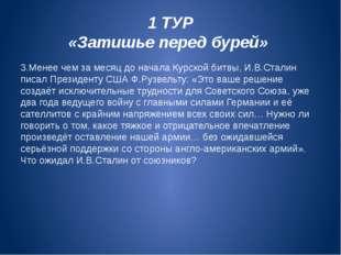 1 ТУР «Затишье перед бурей» 3.Менее чем за месяц до начала Курской битвы, И.В