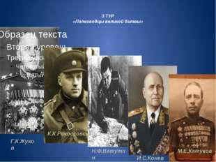 3 ТУР «Полководцы великой битвы» Г.К.Жуков К.К.Рокоссовский Н.Ф.Ватутин И.С.К
