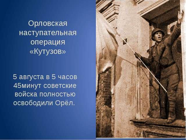 Орловская наступательная операция «Кутузов» 5 августа в 5 часов 45минут совет...