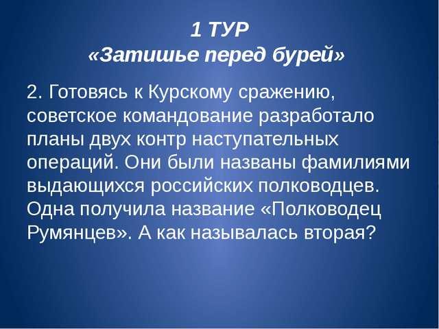 1 ТУР «Затишье перед бурей» 2.Готовясь к Курскому сражению, советское команд...