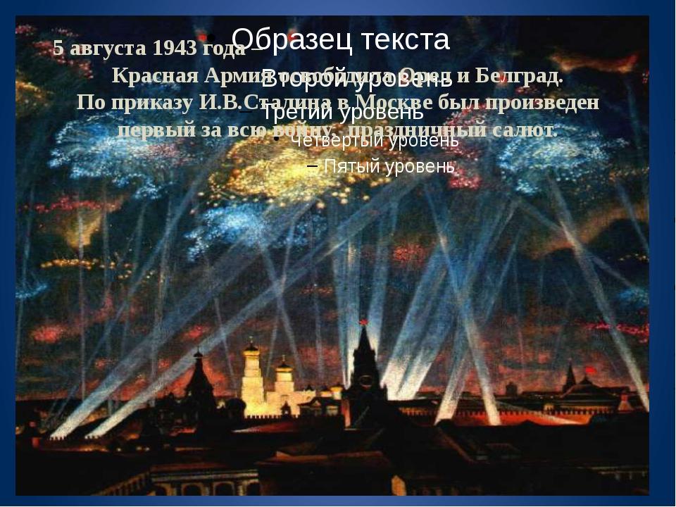 5 августа 1943 года – Красная Армия освободила Орел и Белград. По приказу И.В...