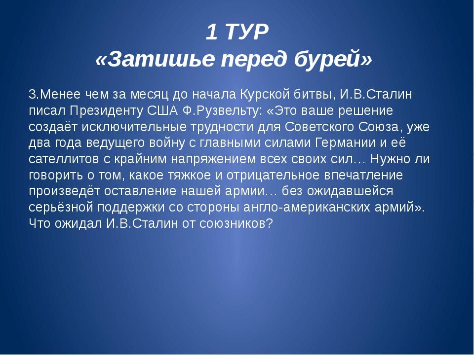 1 ТУР «Затишье перед бурей» 3.Менее чем за месяц до начала Курской битвы, И.В...