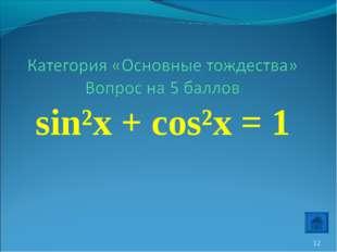 sin²x + cos²x = 1 *