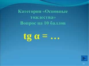 tg α = … *