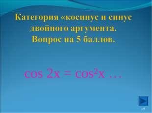 cos 2x = cos²x … *