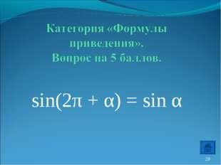 sin(2π + α) = sin α *