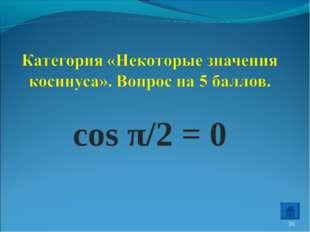 cos π/2 = 0 *