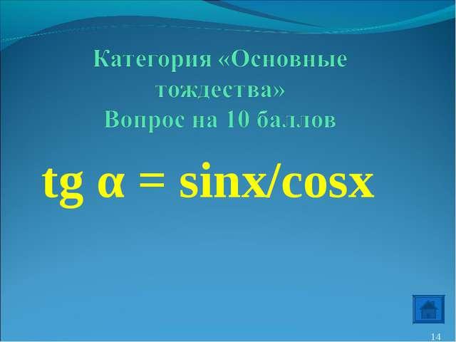 tg α = sinx/cosx *