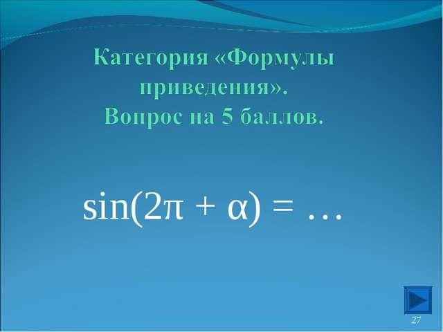 sin(2π + α) = … *