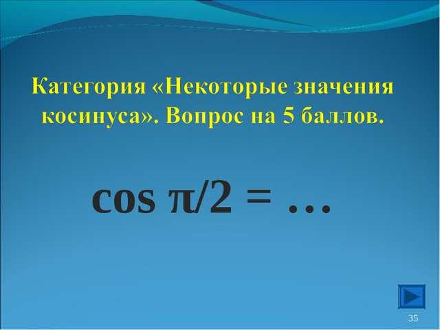 cos π/2 = … *