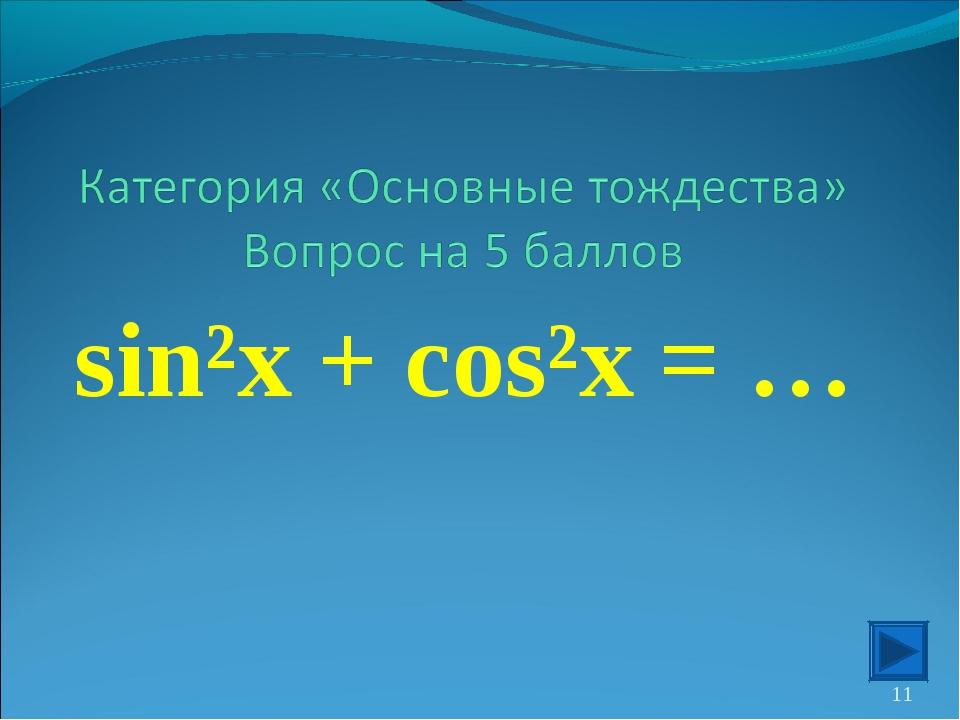 sin²x + cos²x = … *
