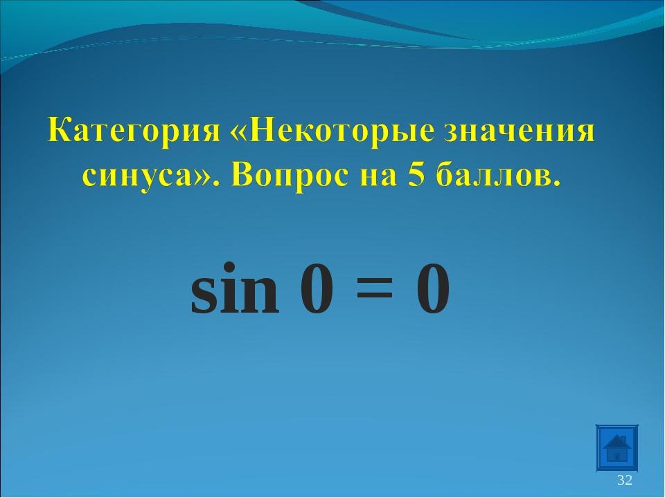 sin 0 = 0 *