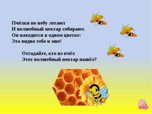Пчёлки по небу летают И волшебный нектар собирают. Он находится в одном цветк