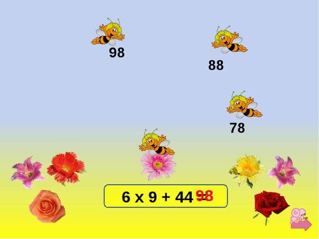 6 х 9 + 44 = 98 88 78 98