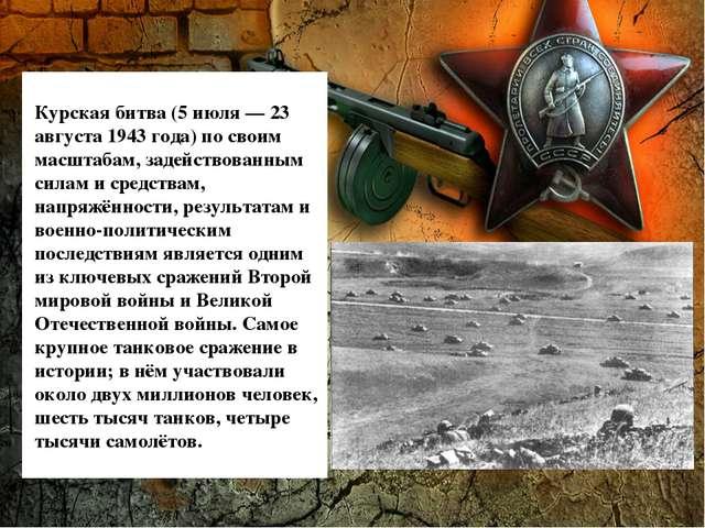 Курская битва (5 июля— 23 августа 1943 года) по своим масштабам, задействова...