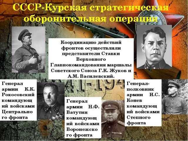 СССР-Курская стратегическая оборонительная операция Координацию действий фрон...