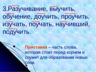 3.Разучивание, выучить, обучение, доучить, проучить, изучать, поучать, научив