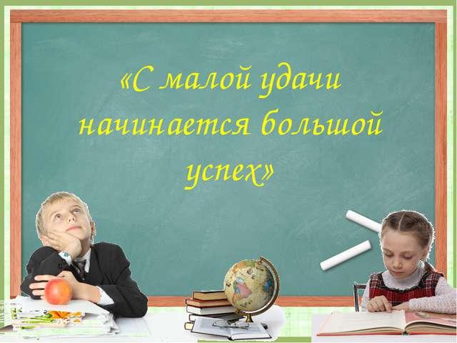 «С малой удачи начинается большой успех» FokinaLida.75@mail.ru