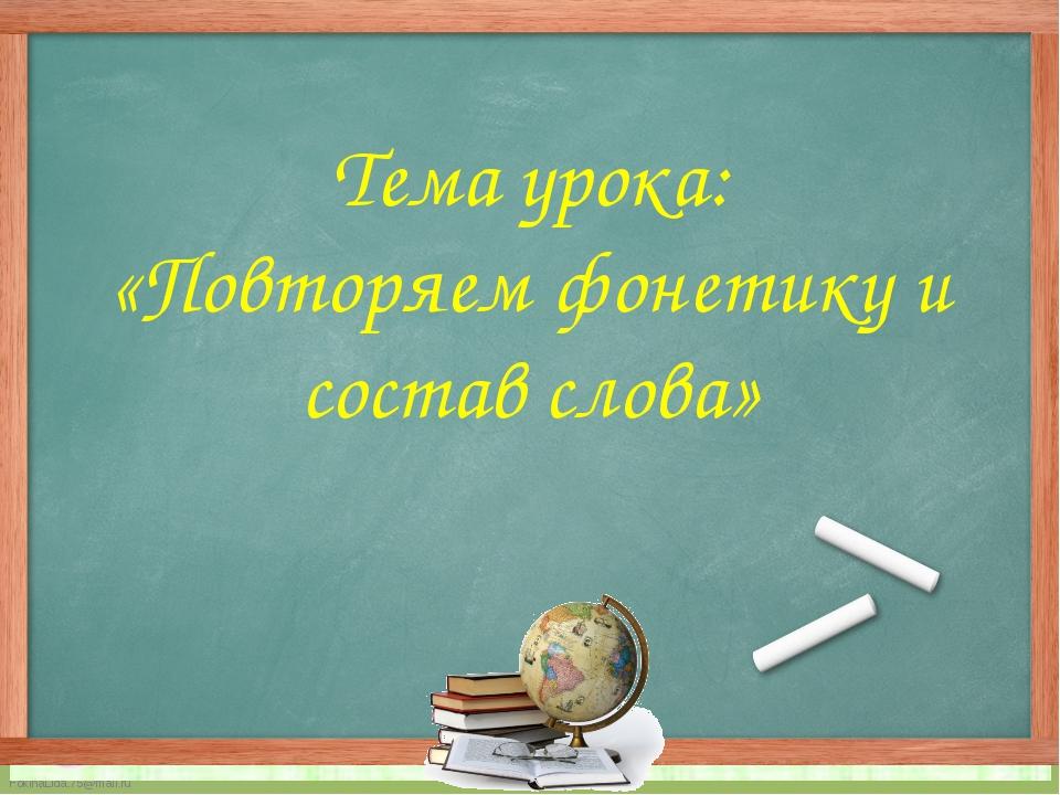 Тема урока: «Повторяем фонетику и состав слова» FokinaLida.75@mail.ru