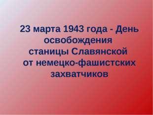23 марта 1943 года - День освобождения станицы Славянской от немецко-фашистск