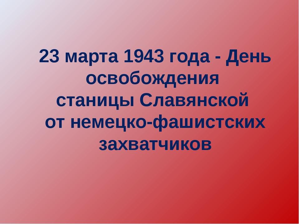 23 марта 1943 года - День освобождения станицы Славянской от немецко-фашистск...