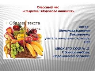 Классный час «Секреты здорового питания» Автор: Шипилова Наталия Викторовна,