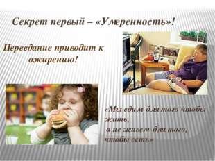Секрет первый – «Умеренность»! Переедание приводит к ожирению! «Мы едим для