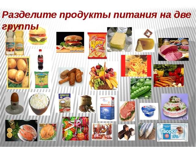 Разделите продукты питания на две группы
