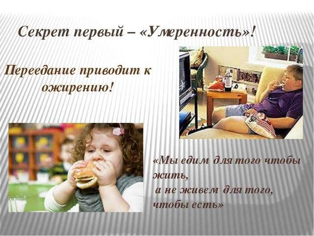 Секрет первый – «Умеренность»! Переедание приводит к ожирению! «Мы едим для...